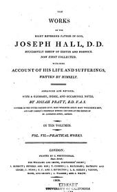 The Works of the Right Reverend Father in God, Joseph Hall: Now First Collected. With Some Account of His Life and Sufferings, Written by Himself, Volume 7