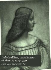 Isabella D'Este, Marchioness of Mantua, 1474-1539: A Study of the Renaissance, Volume 1