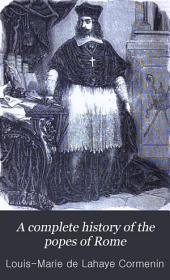 A Complete History of the Popes of Rome: From Saint Peter, the First Bishop, to Pius the Ninth, the Present Pope, Including the History of Saints, Martyrs, Fathers, of the Church, Religious Orders, Cardinals, Inquisitions, Schisms, and the Great Reformers