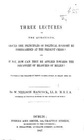 Three Lectures on the Questions: Should the Principles of Political Economy be Disregarded at the Present Crisis? : and If Not, how Can They be Applied Towards the Discovery of Measures of Relief? : Delivered in the Theatre of Trinity College, Dublin, in Hilary Term, 1847