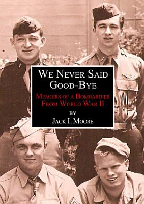 We Never Said Good Bye  Memoirs of a Bombardier from World War II PDF