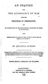 An Inquiry Into the Accordancy of War, with the Principals of Christianity: And an Examination of the Philosophical Reasoning by which it is Defended. With Observations on Some of the Causes of War and on Some of Its Effects