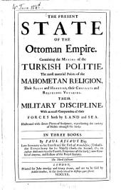 The Present state of the Ottoman empire: Containing the Maxims of the Turkish politie, the most material Points of the Mahomet religion, ... their military discipline ... : Illustrated with divers Pieces of Sculpture representing the variety of Habits amongst the Turks ; In 3 books