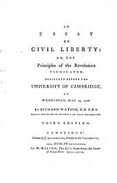 An Essay on Civil Liberty: Or, the Principles of the Revolution Vindicated. Delivered Before the University of Cambridge, on Wednesday, May 29, 1776. By Richard Watson, D.D. F.R.S. ...