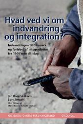 Hvad ved vi om indvandring og integration?: Indvandringen til Danmark og forløbet af integrationen fra 1960'erne til i dag
