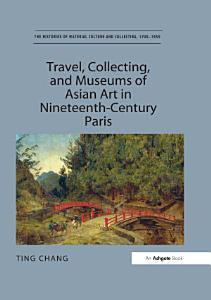 Travel  Collecting  and Museums of Asian Art in Nineteenth Century Paris   Book