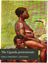 The Uganda Protectorate: An Attempt to Give Some Description of the Physical Geography, Botany, Zoology, Anthropology, Languages and History of the Territories Under British Protection in East Central Africa, Between the Congo Free State and the Rift Valley and Between the First Degree of South Latitude and the Fifth Degree of North Latitude, Volume 2