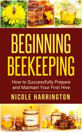 Beginning Beekeeping: How to Successfully Prepare and Maintain Your First Hive