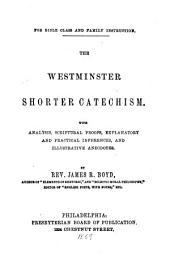The Westminster Shorter Catechism: With Analysis, Scriptural Proofs, Explanatory and Practical Inferences, and Illustrative Anecdotes