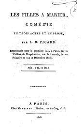 Les filles a marier, comédie en trois actes et en prose, par L.B. Picard. Représentée pour la première fois, à Paris, sur le Théâtre de l'Impératrice, rue de Louvois, le 20 frimaire an 14 (11 Décembre 1805)