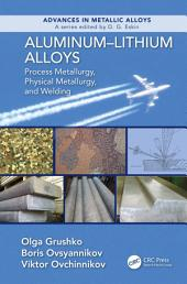 Aluminum-Lithium Alloys: Process Metallurgy, Physical Metallurgy, and Welding