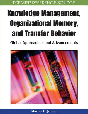 Knowledge Management  Organizational Memory and Transfer Behavior  Global Approaches and Advancements PDF