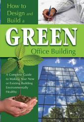 How to Design and Build a Green Office Building: A Complete Guide to Making Your New Or Existing Building Environmentally Healthy