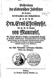 Beschreibung der akademischen Jubelfeyer ... Hrn. Ernst Christophs ... Grafen von Manteufel ... nebst allen bey dieser Gelegenheit verfertigten Schriften, Reden und Gedichten