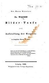 Des Herrn Directors Dr. Waagen Bilder-Taufe und Aufstellung der Gemälde im königlichen Museum zu Berlin