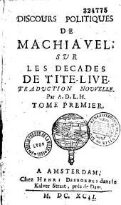 Discours politiques de Machiavel sur les Décades de Tite-Live, trad. nouvelle par A. D. L. H...