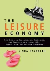The Leisure Economy: How Changing Demographics, Economics, and Generational Attitudes Will Reshape Our Lives and Our Industries