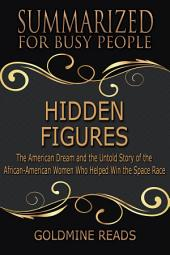 HIDDEN FIGURES - Summarized for Busy People: The American Dream and the Untold Story of the African-American Women Who Helped Win the Space Race: Based on the Book by Margot Lee Shetterly