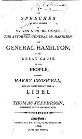 The Speeches at Full Length of Mr. Van Ness, Mr. Caines: The Attorney-general [Ambrose Spencer] Mr. Harrison, and General Hamilton, in the Great Cause of the People, Against Harry Croswell, on an Indictment for a Libel on Thomas Jerrerson...