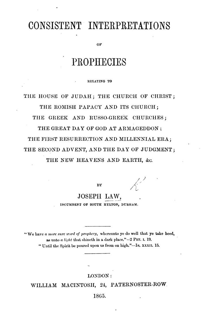 Consistent Interpretations of Prophecies relating to the House of Judah; the Church of Christ; the Romish Papacy and its Church, etc