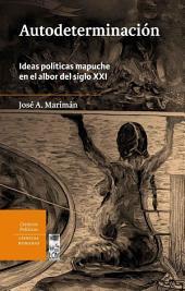 Autodeterminación: Ideas políticas mapuche en el albor del siglo XXI