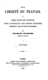 De la liberté du travail, ou Simple exposé des conditions dans lesquelles les forces humaines s'exercent avec le plus de puissance: Volume1