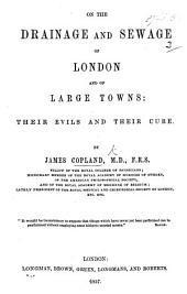 On the Drainage and Sewage of London and of Large Towns: their evils and their cure