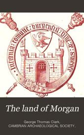 The Land of Morgan: Being a Contribution Towards the History of the Lordship of Glamorgan