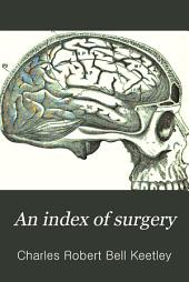 An Index of Surgery: Being a Concise Classification of the Main Facts and Theories of Surgery, for the Use of Senior Students and Others
