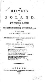 The history of Poland: from its origin as a nation to the commencement of the year 1795. To which is prefixed an accurate account of the geography and government of that country, and the customs and manners of its inhabitants