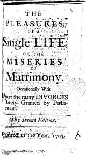 The Pleasures of a Single Life: Or, the Miseries of Matrimony. Occasionally Writ Upon the Many Divorces Lately Granted by Parliament, Volume 6