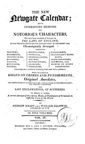 The New Newgate Calendar: Being Interesting Memoirs of Notorious Characters, who Have Been Convicted of Outrages on the Laws of England, During the Seventeenth Century, Brought Down to the Present Time : Chronologically Arranged ... with Occasional Essays on Crimes and Punishments, Original Anecdotes, and Observations of Particular Cases, Explanations of the Criminal Laws, the Speeches, Confessions, and Last Exclamations of Sufferers : to which is Added a Correct Account of the Various Modes of Punishment of Criminals in Different Parts of the World, Volume 4