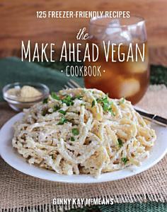 The Make Ahead Vegan Cookbook  125 Freezer Friendly Recipes Book
