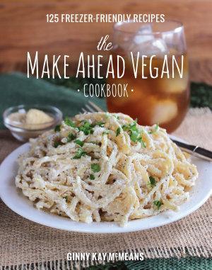 The Make Ahead Vegan Cookbook  125 Freezer Friendly Recipes