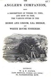 The Angler s Guide to the Horse and Groom  Lea Bridge  and White House Fisheries  The Angler s Companion  being a description of where to find  and how to fish  the various swims in the Horse and Groom  Lea Bridge  and White House fisheries  With a map PDF