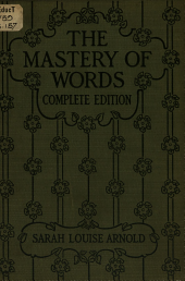 The Mastery of Words: Book Four of the See and Say Series : a Series of Lessons Based Upon the Ordinary Essential Vocabulary, to Secure for the Pupil Prompt Recognition of Words, Accurate Spelling, and the Power to Help Himself in the Study of Words