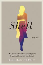 Shell: One Woman's Final Year After a Lifelong Struggle with Anorexia and Bulimia