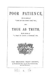 Poor Patience, by the author of 'Look on the sunny side', and True as truth, by the author of 'A trap to catch a sunbeam'.