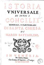 Istoria vniuersale di tutti i concilii generali, e particolari di santa Chiesa di Marco Battaglini