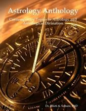 Astrology Anthology: Contemporary Topics in Astrology and Astrological Divination