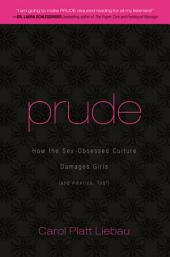 Prude: How the Sex-Obsessed Culture Damages Girls (and America, Too!)