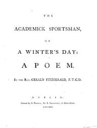 The Academick Sportsman Or A Winter S Day A Poem By The Rev Gerald Fitzgerald  Book PDF