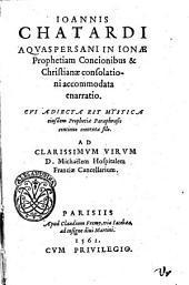Ioannis Chatardi Aquaspersani In Ionae prophetiam concionibus & christianae consolationi accommodata enarratio. Cui adiecta est mystica eiusdem prophetiae paraphrasis continuo contexta filo. ...