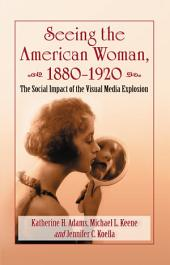 Seeing the American Woman, 1880-1920: The Social Impact of the Visual Media Explosion