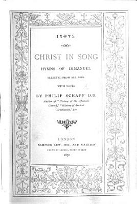 Christ in Song  Hymns of Immanuel  selected from all ages  with notes  by P  Schaff PDF
