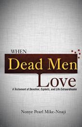 When Dead Men Love: A Testament of Devotion, Exploits, and Life Extraordinaire