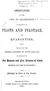 Ordinances of the City of Charleston in Relation to Pilots, Pilotage and Quarantine Also the Act of the General Assembly of South Carolina in Relation to Free Negroes and Free Persons of Color Entering the Port of Charleston