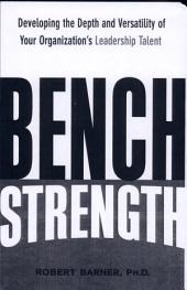 Bench Strength: Developing the Depth and Versatility of Your Organization's Leadership Talent