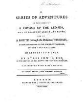 A Series of Adventures in the Course of a Voyage Up the Red-Sea on the Coasts of Arabia and Egypt and of a Route Through the Deserts of Thebais Hitherto Unknown to the European Traveller in the Year 1777, in Letters to a Lady: Illustrated with Maps and Cuts