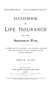 Hand-book of Life Insurance on the Assesment Plan: A Compilation of Statistics, Laws, Decision, Methods and Plans Relating to the Assessment System of Life Insurance ...